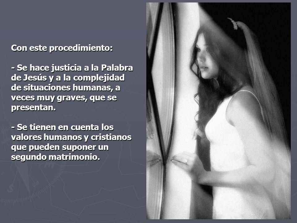 Con este procedimiento: - Se hace justicia a la Palabra de Jesús y a la complejidad de situaciones humanas, a veces muy graves, que se presentan. - Se