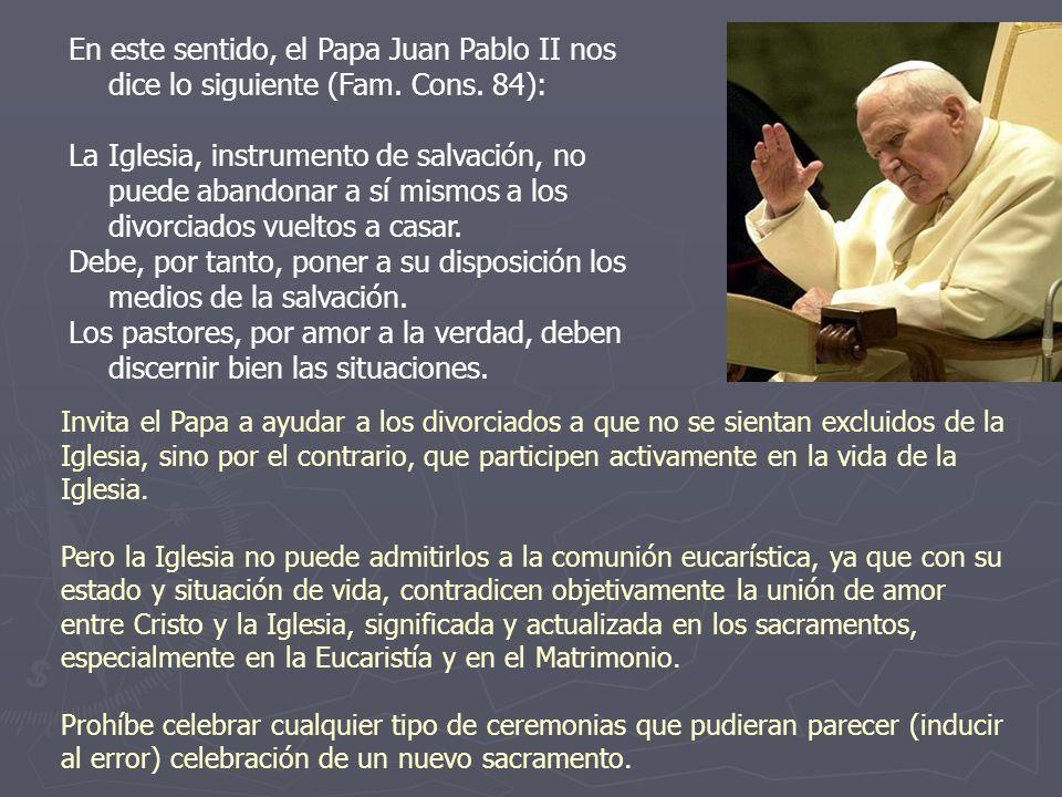 En este sentido, el Papa Juan Pablo II nos dice lo siguiente (Fam. Cons. 84): La Iglesia, instrumento de salvación, no puede abandonar a sí mismos a l