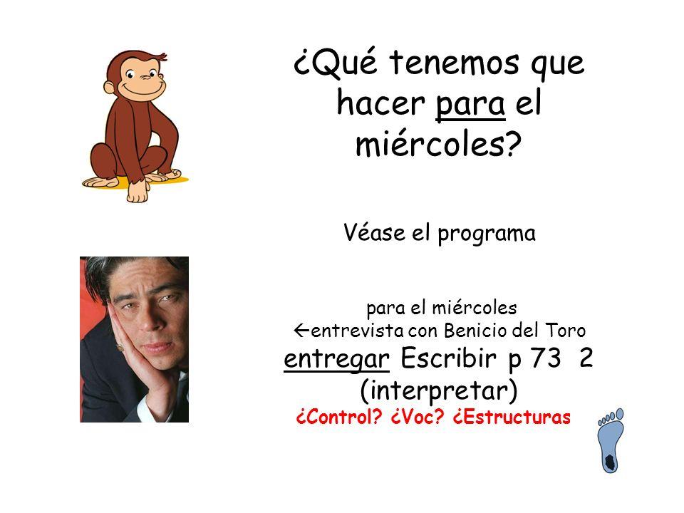 ¿Qué tenemos que hacer para el miércoles? Véase el programa para el miércoles entrevista con Benicio del Toro entregar Escribir p 73 2 (interpretar) ¿