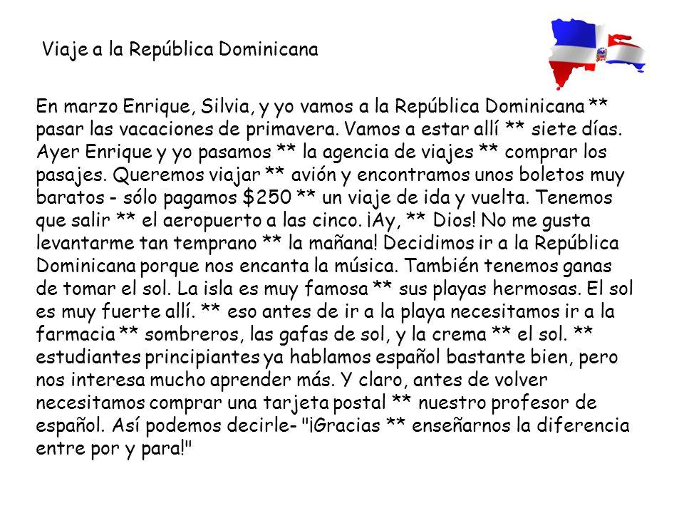 En marzo Enrique, Silvia, y yo vamos a la República Dominicana ** pasar las vacaciones de primavera. Vamos a estar allí ** siete días. Ayer Enrique y