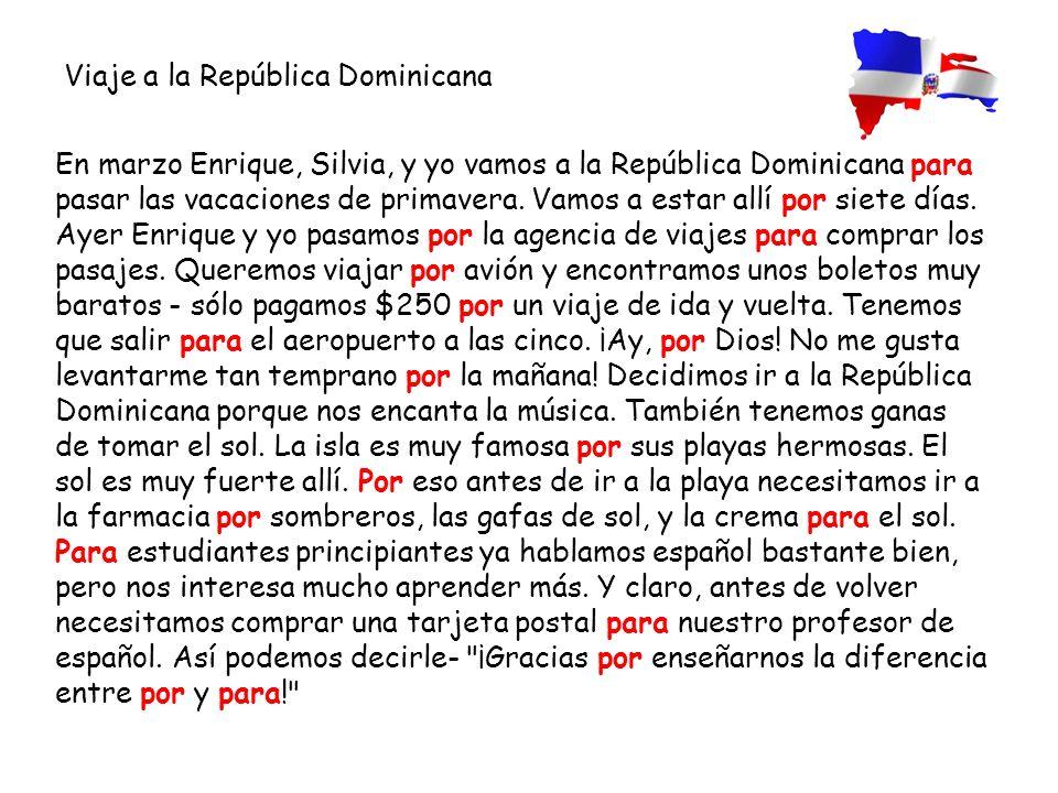 En marzo Enrique, Silvia, y yo vamos a la República Dominicana para pasar las vacaciones de primavera. Vamos a estar allí por siete días. Ayer Enrique