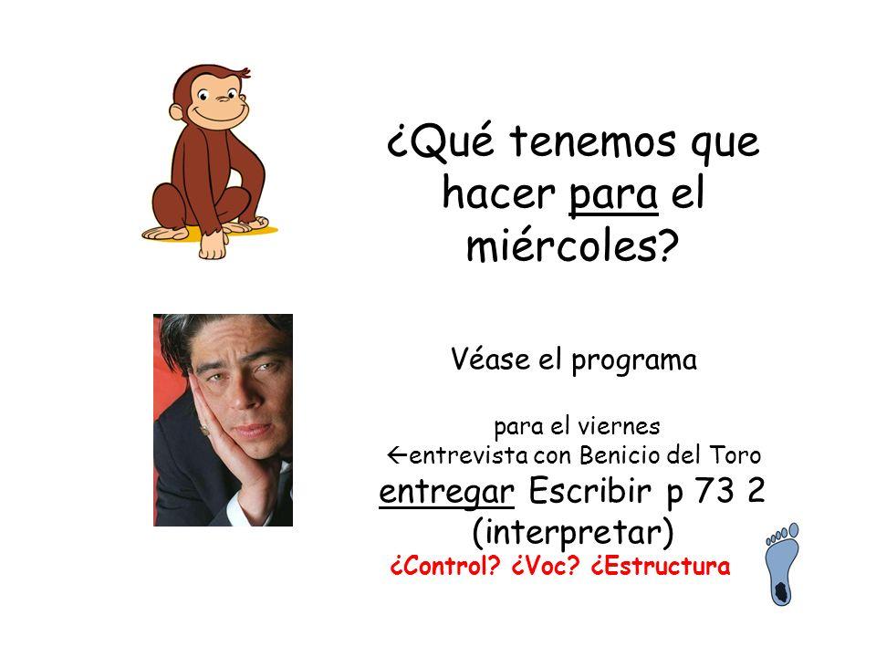 ¿Qué tenemos que hacer para el miércoles? Véase el programa para el viernes entrevista con Benicio del Toro entregar Escribir p 73 2 (interpretar) ¿Co