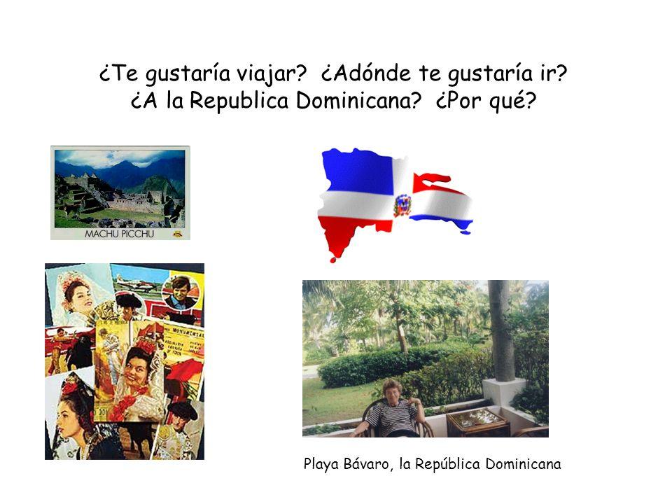 ¿Te gustaría viajar? ¿Adónde te gustaría ir? ¿A la Republica Dominicana? ¿Por qué? Playa Bávaro, la República Dominicana