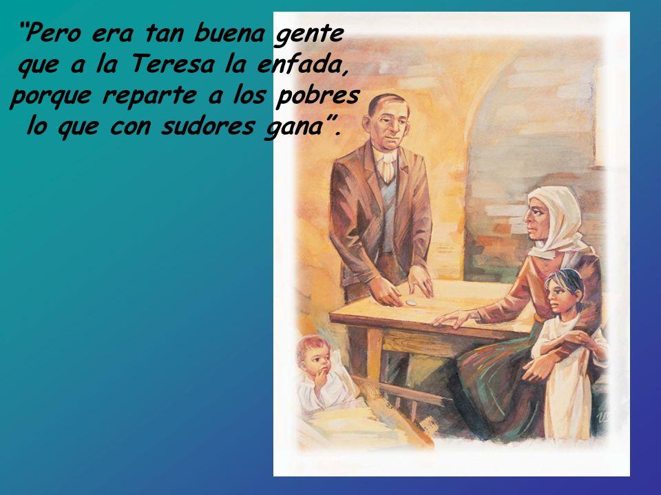 Pero era tan buena gente que a la Teresa la enfada, porque reparte a los pobres lo que con sudores gana.