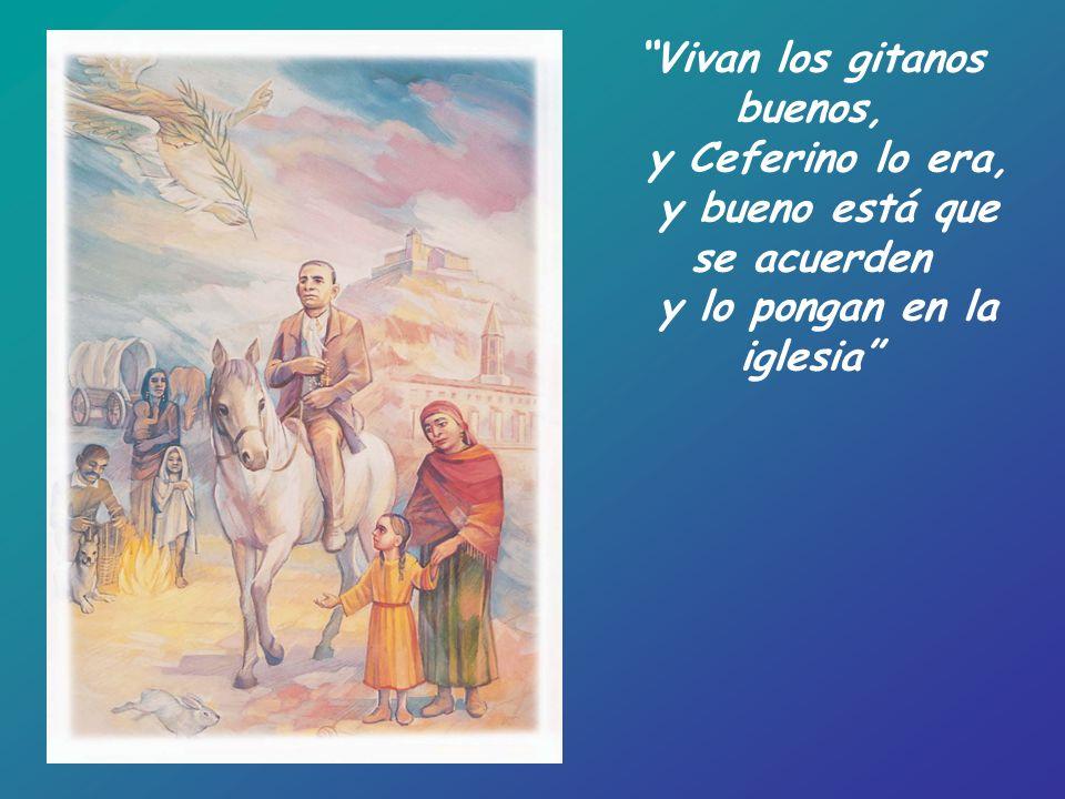 Vivan los gitanos buenos, y Ceferino lo era, y bueno está que se acuerden y lo pongan en la iglesia