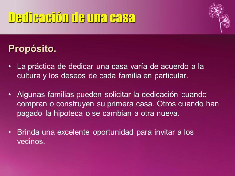 Propósito. La práctica de dedicar una casa varía de acuerdo a la cultura y los deseos de cada familia en particular. Algunas familias pueden solicitar