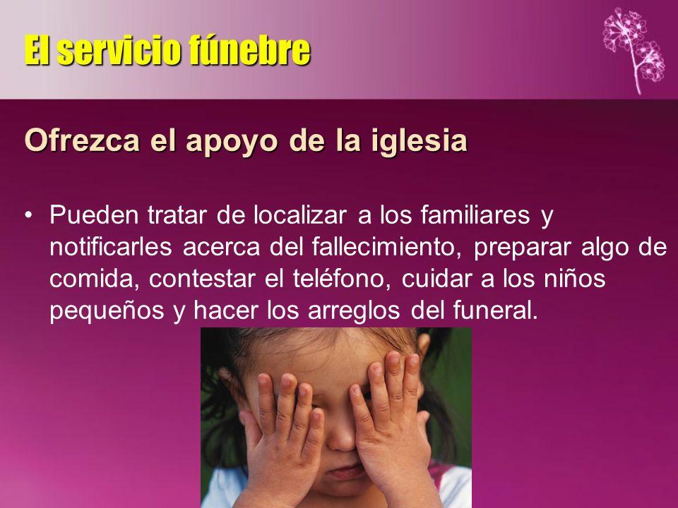 Ofrezca el apoyo de la iglesia Pueden tratar de localizar a los familiares y notificarles acerca del fallecimiento, preparar algo de comida, contestar