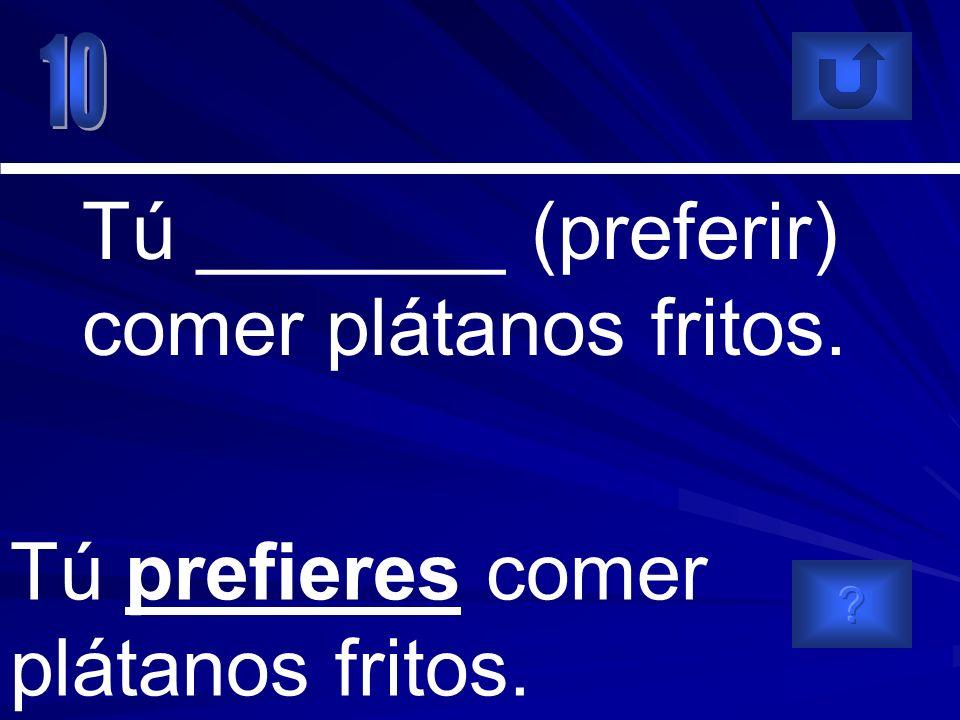Tú prefieres comer plátanos fritos. Tú _______ (preferir) comer plátanos fritos.