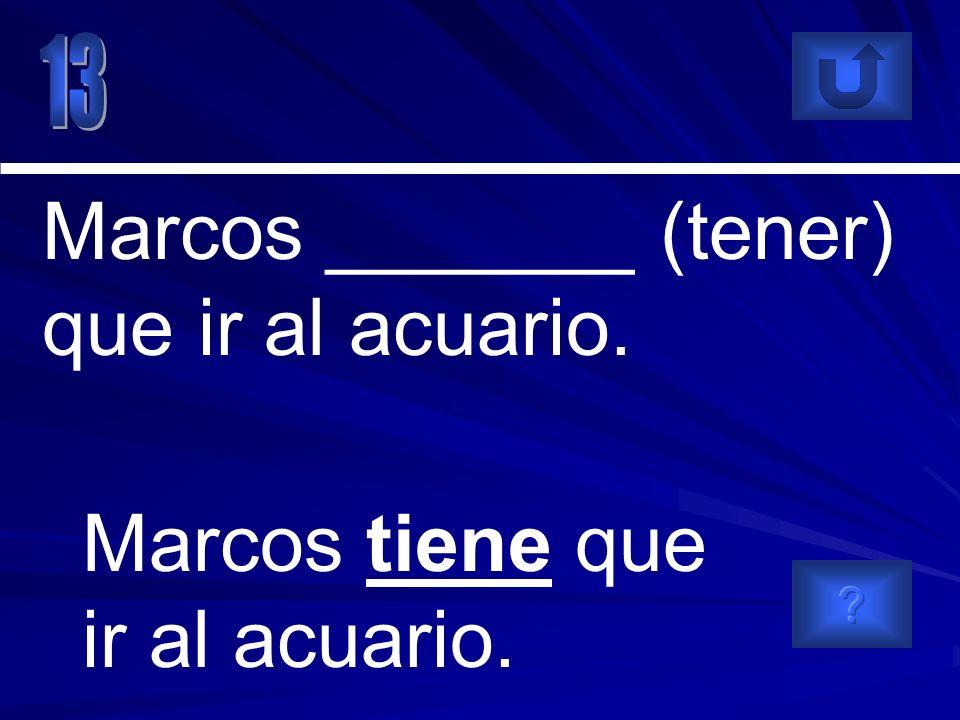 Marcos tiene que ir al acuario. Marcos _______ (tener) que ir al acuario.