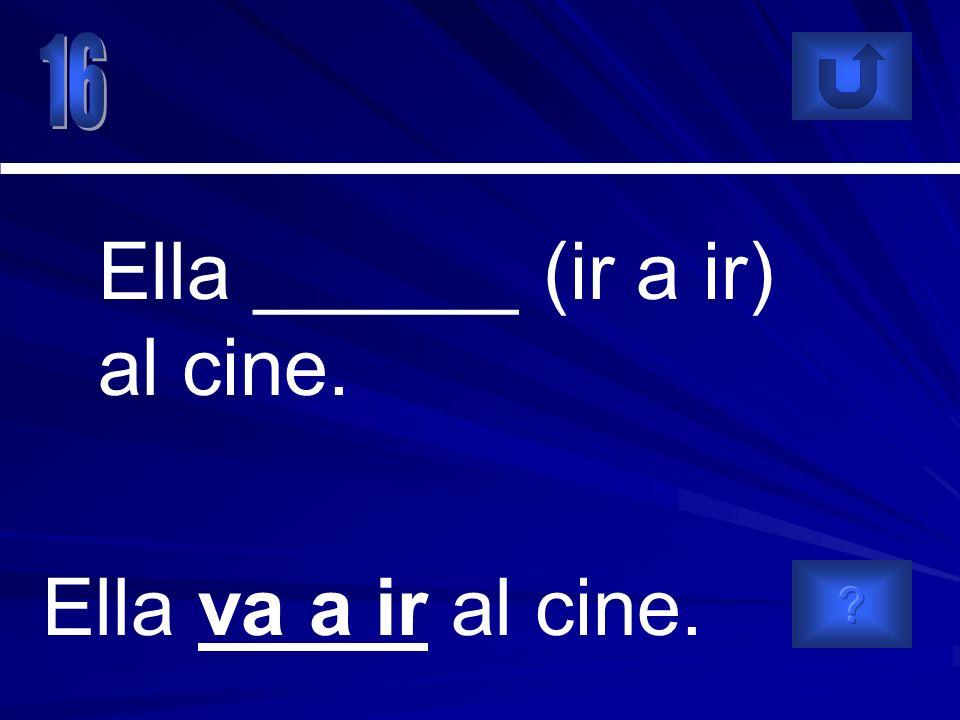 Ella va a ir al cine. Ella ______ (ir a ir) al cine.