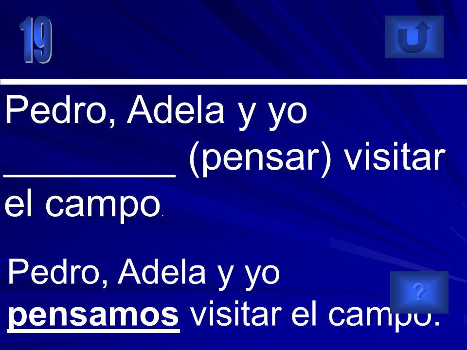 Pedro, Adela y yo pensamos visitar el campo. Pedro, Adela y yo ________ (pensar) visitar el campo.