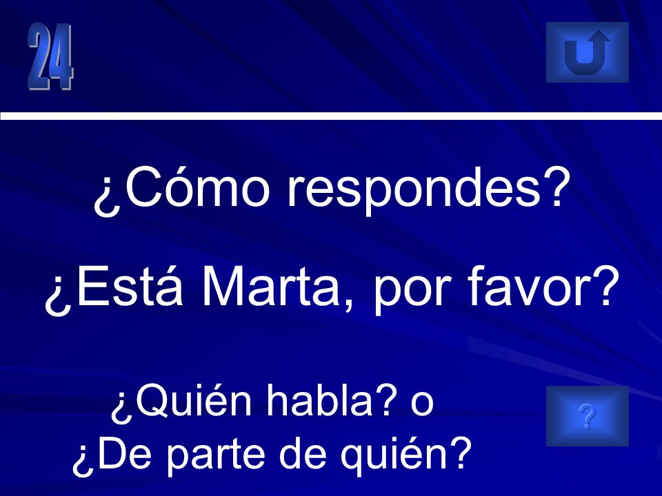 ¿Quién habla? o ¿De parte de quién? ¿Cómo respondes? ¿Está Marta, por favor?