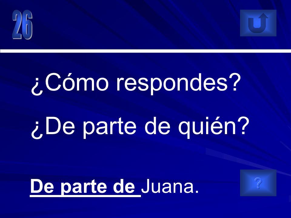 De parte de Juana. ¿Cómo respondes? ¿De parte de quién?
