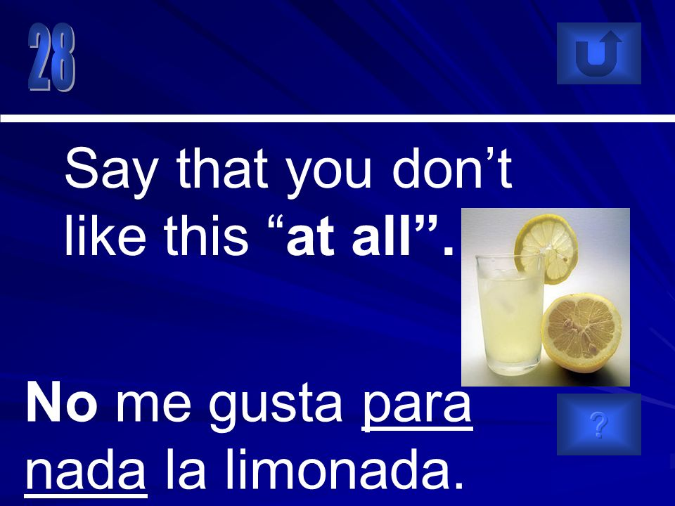 No me gusta para nada la limonada. Say that you dont like this at all.