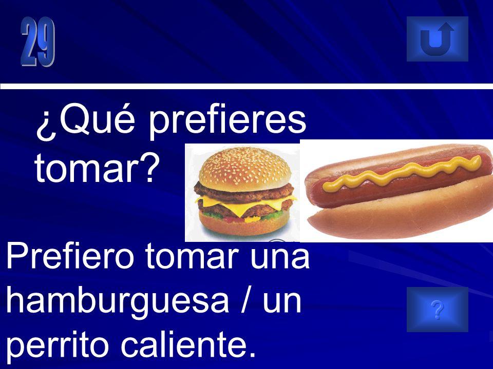 Prefiero tomar una hamburguesa / un perrito caliente. ¿Qué prefieres tomar