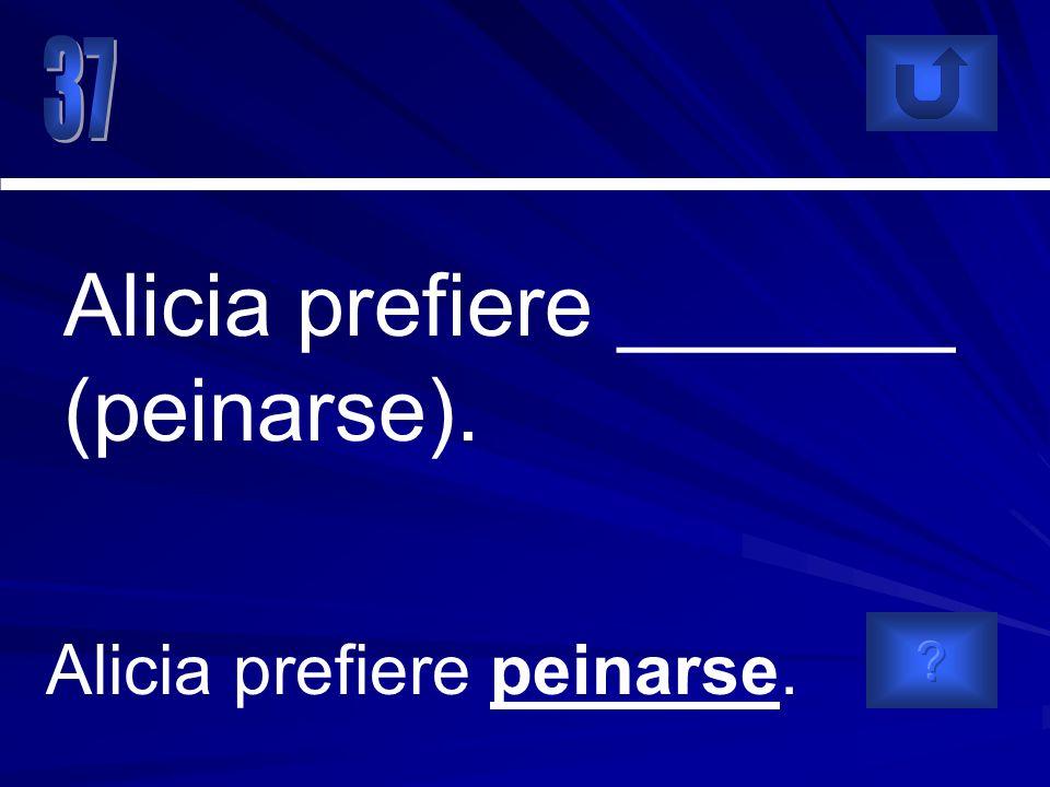 Alicia prefiere peinarse. Alicia prefiere _______ (peinarse).