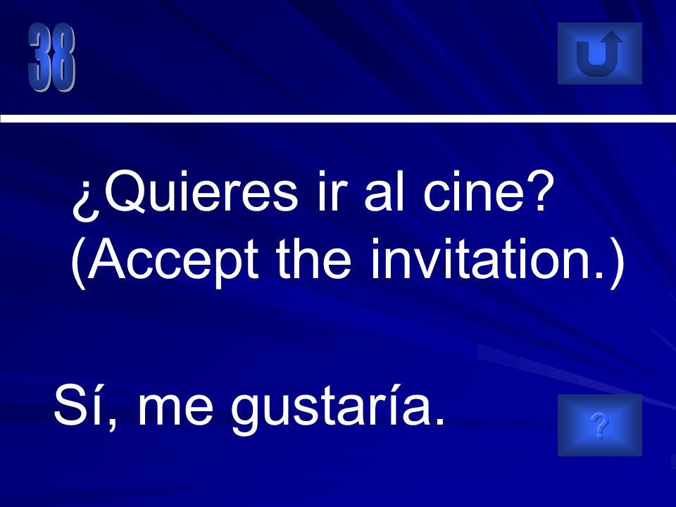 Sí, me gustaría. ¿Quieres ir al cine (Accept the invitation.)