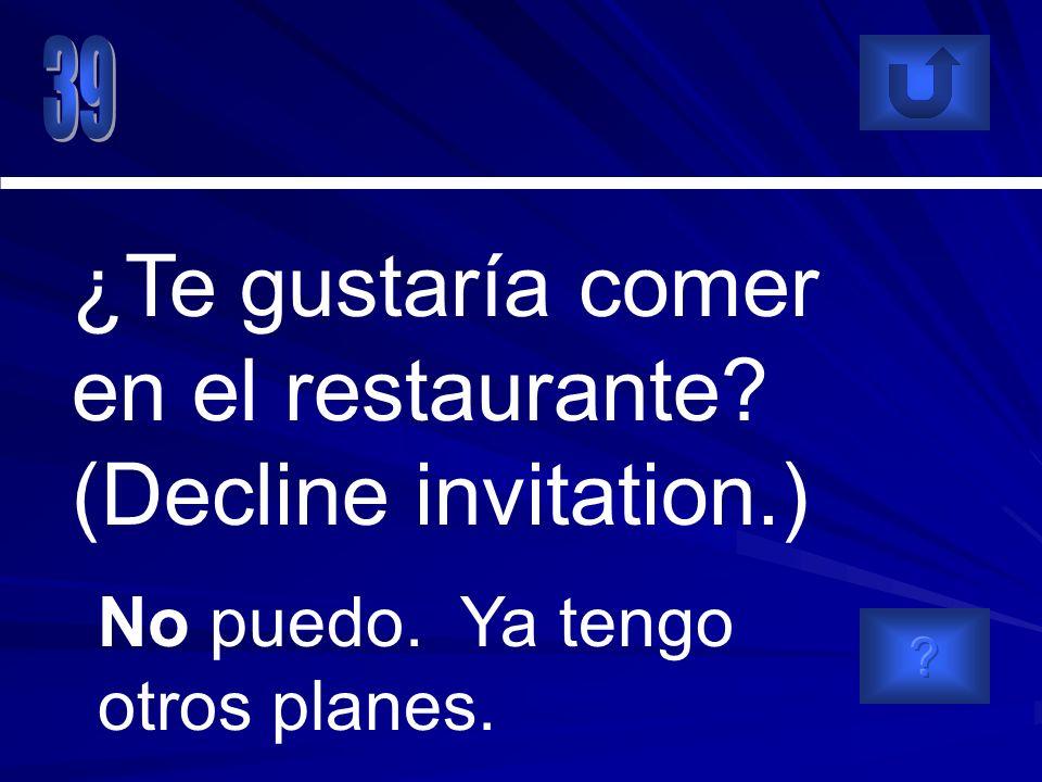 No puedo. Ya tengo otros planes. ¿Te gustaría comer en el restaurante? (Decline invitation.)