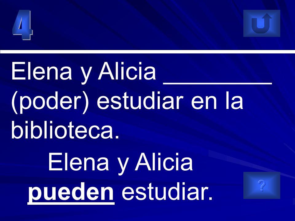Elena y Alicia ________ (poder) estudiar en la biblioteca. Elena y Alicia pueden estudiar.