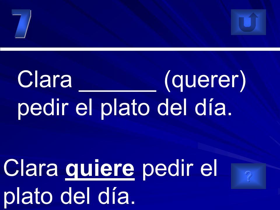 Clara quiere pedir el plato del día. Clara ______ (querer) pedir el plato del día.