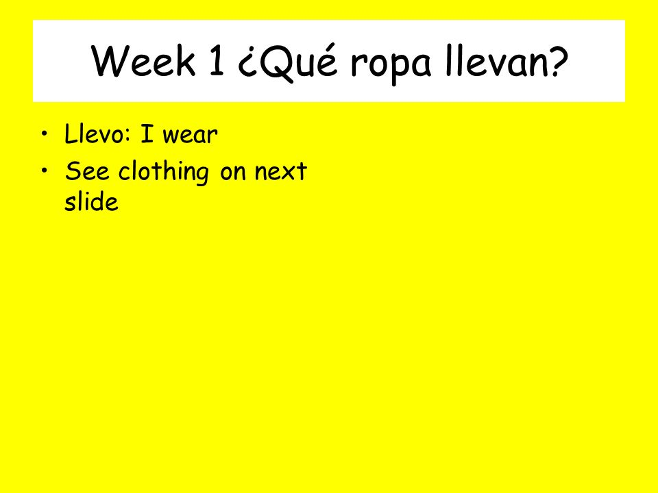 Week 1 ¿Qué ropa llevan? Llevo: I wear See clothing on next slide