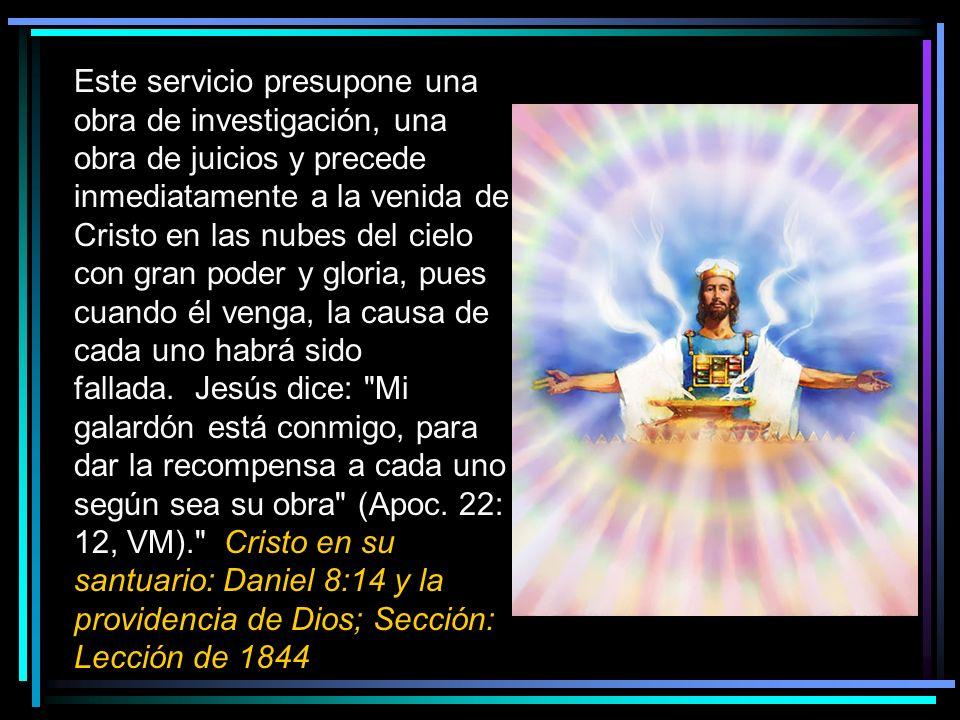 Este servicio presupone una obra de investigación, una obra de juicios y precede inmediatamente a la venida de Cristo en las nubes del cielo con gran