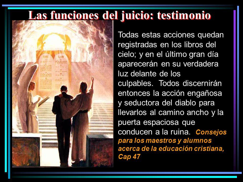 Las funciones del juicio: testimonio Todas estas acciones quedan registradas en los libros del cielo; y en el último gran día aparecerán en su verdade