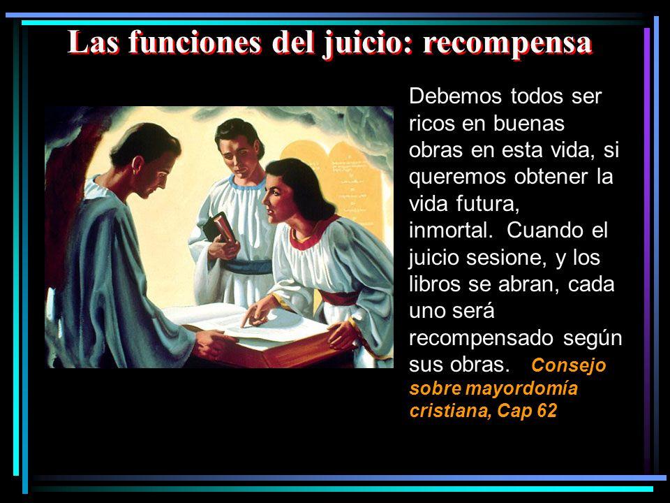 Las funciones del juicio: recompensa Debemos todos ser ricos en buenas obras en esta vida, si queremos obtener la vida futura, inmortal. Cuando el jui