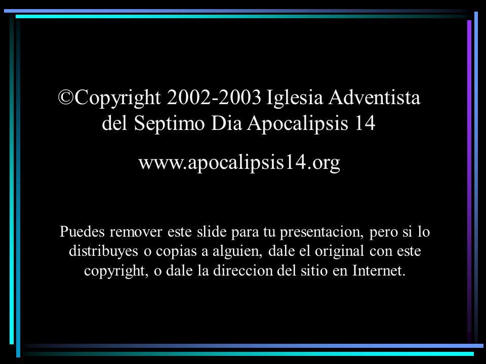 ©Copyright 2002-2003 Iglesia Adventista del Septimo Dia Apocalipsis 14 www.apocalipsis14.org Puedes remover este slide para tu presentacion, pero si l