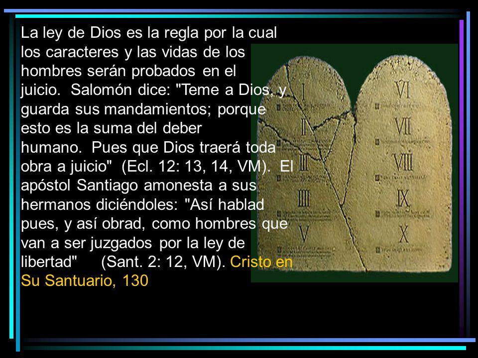 La ley de Dios es la regla por la cual los caracteres y las vidas de los hombres serán probados en el juicio. Salomón dice: