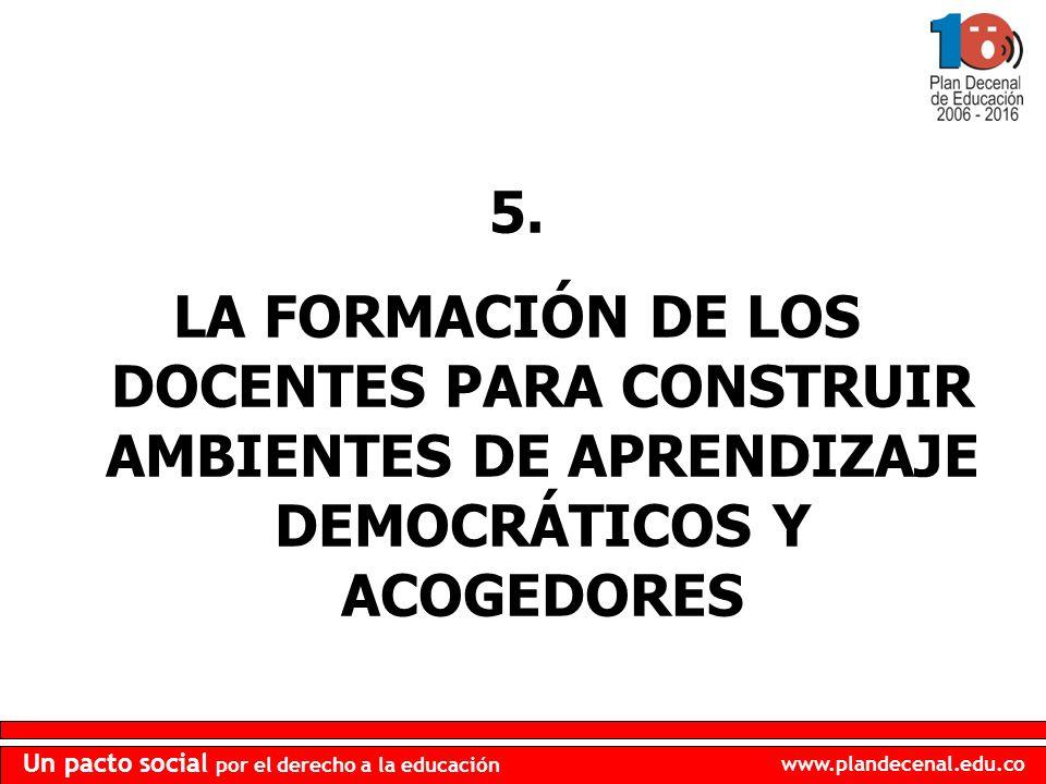 www.plandecenal.edu.co Un pacto social por el derecho a la educación 5. LA FORMACIÓN DE LOS DOCENTES PARA CONSTRUIR AMBIENTES DE APRENDIZAJE DEMOCRÁTI