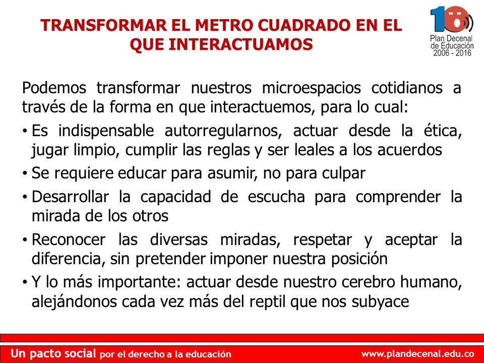 www.plandecenal.edu.co Un pacto social por el derecho a la educación TRANSFORMAR EL METRO CUADRADO EN EL QUE INTERACTUAMOS Podemos transformar nuestro
