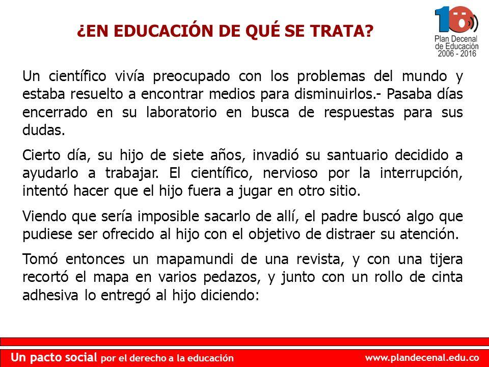 www.plandecenal.edu.co Un pacto social por el derecho a la educación ¿EN EDUCACIÓN DE QUÉ SE TRATA? Un científico vivía preocupado con los problemas d