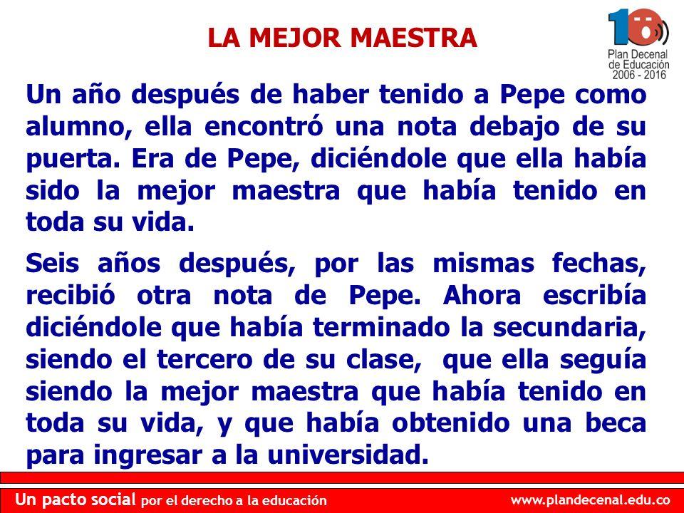 www.plandecenal.edu.co Un pacto social por el derecho a la educación Un año después de haber tenido a Pepe como alumno, ella encontró una nota debajo