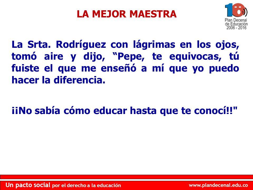 www.plandecenal.edu.co Un pacto social por el derecho a la educación La Srta. Rodríguez con lágrimas en los ojos, tomó aire y dijo, Pepe, te equivocas