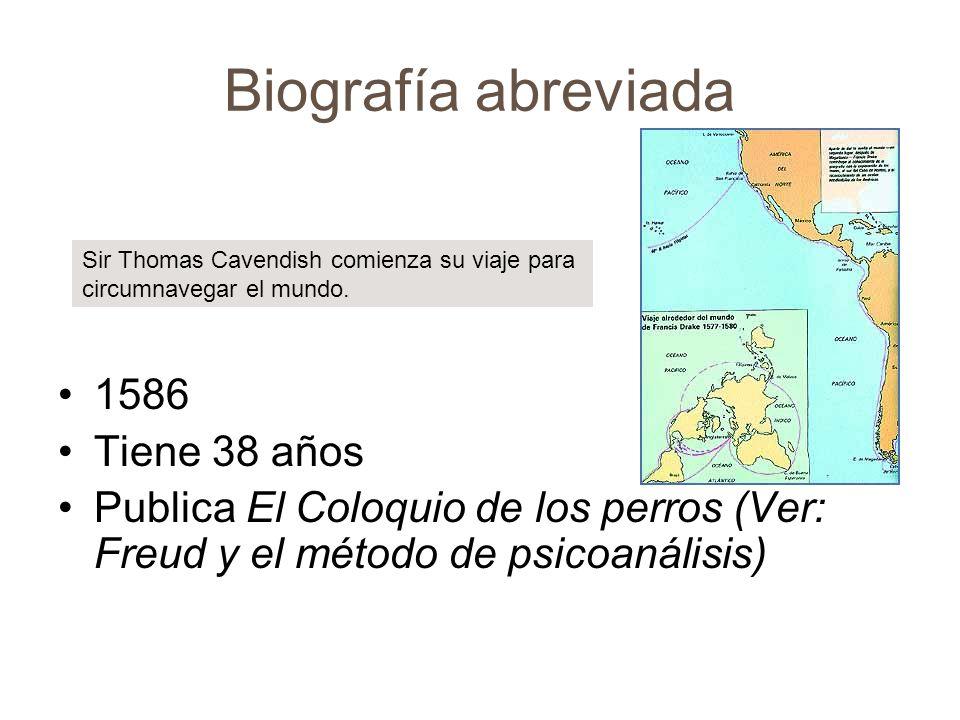 Biografía abreviada 1586 Tiene 38 años Publica El Coloquio de los perros (Ver: Freud y el método de psicoanálisis) Sir Thomas Cavendish comienza su vi