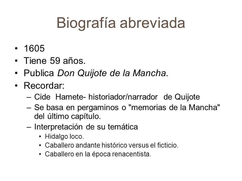 Biografía abreviada 1605 Tiene 59 años. Publica Don Quijote de la Mancha. Recordar: –Cide Hamete- historiador/narrador de Quijote –Se basa en pergamin