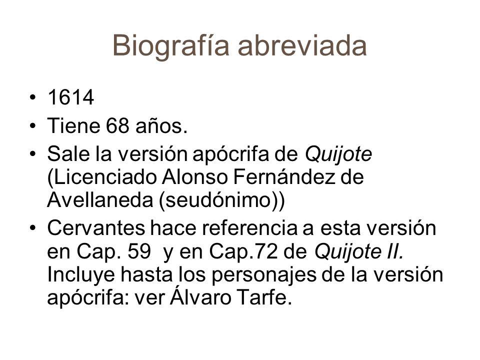 Biografía abreviada 1614 Tiene 68 años. Sale la versión apócrifa de Quijote (Licenciado Alonso Fernández de Avellaneda (seudónimo)) Cervantes hace ref