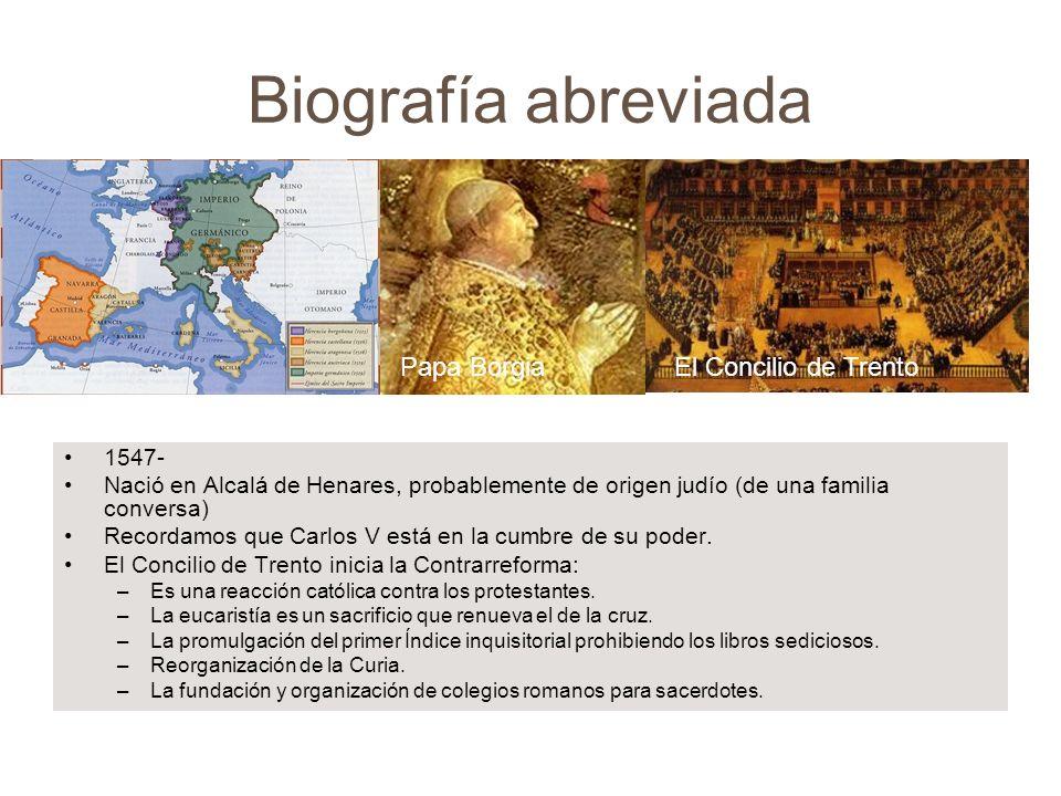 Biografía abreviada 1547- Nació en Alcalá de Henares, probablemente de origen judío (de una familia conversa) Recordamos que Carlos V está en la cumbr