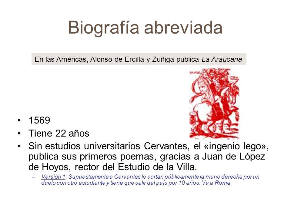 Biografía abreviada 1569 Tiene 22 años Sin estudios universitarios Cervantes, el «ingenio lego», publica sus primeros poemas, gracias a Juan de López