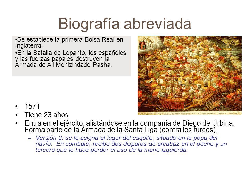 Biografía abreviada 1571 Tiene 23 años Entra en el ejército, alistándose en la compañía de Diego de Urbina. Forma parte de la Armada de la Santa Liga