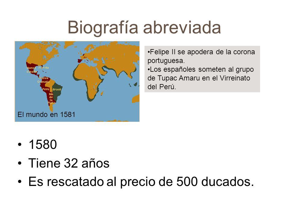Biografía abreviada 1580 Tiene 32 años Es rescatado al precio de 500 ducados. El mundo en 1581 Felipe II se apodera de la corona portuguesa. Los españ