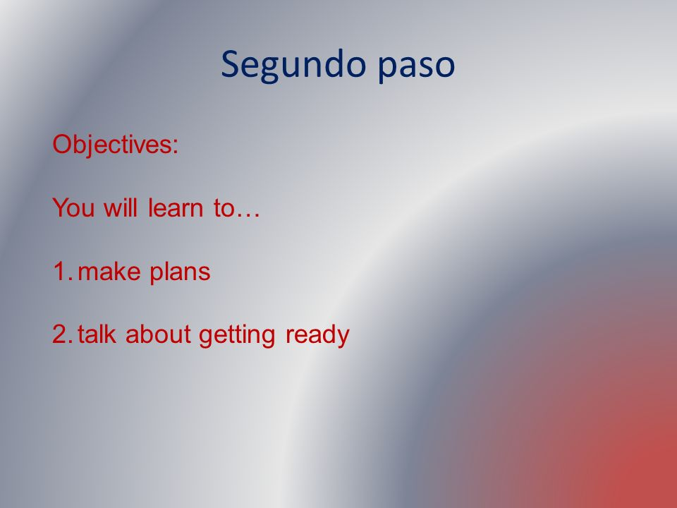 Segundo paso Objectives: You will learn to… 1.make plans 2.talk about getting ready