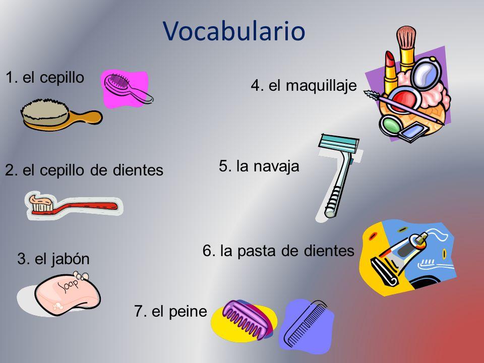Vocabulario 1. el cepillo 2. el cepillo de dientes 3. el jabón 4. el maquillaje 5. la navaja 6. la pasta de dientes 7. el peine