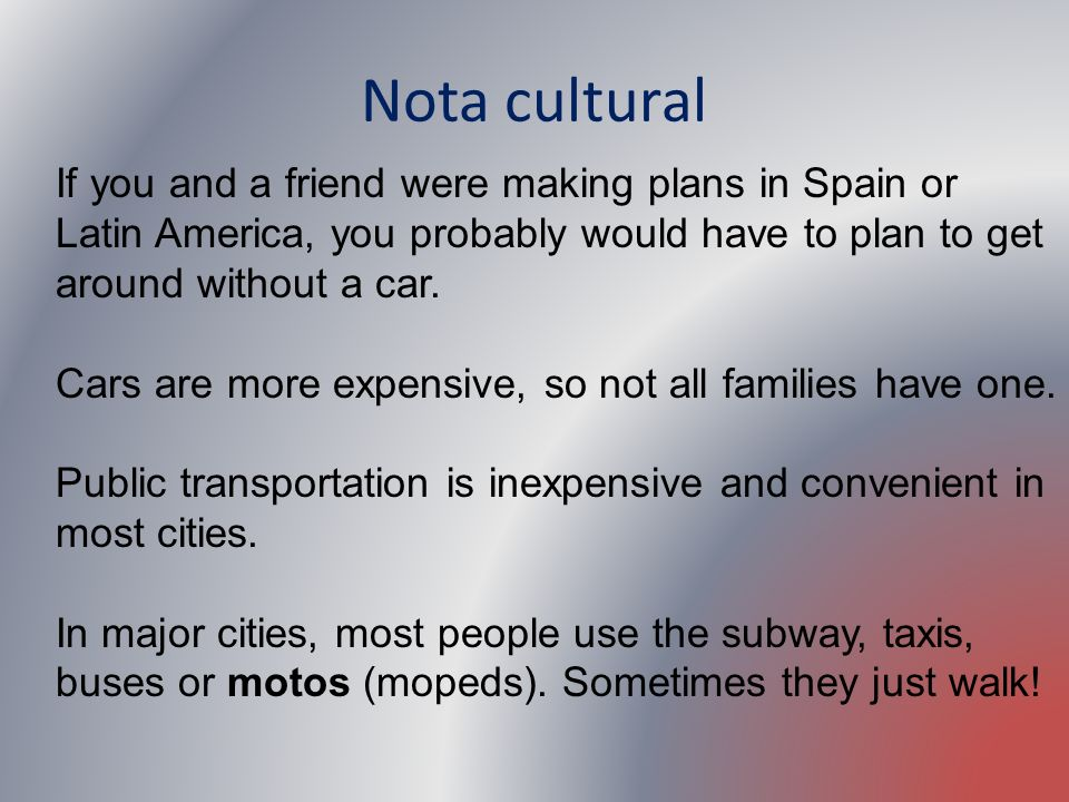 Nota cultural If you and a friend were making plans in Spain or Latin America, you probably would have to plan to get around without a car.