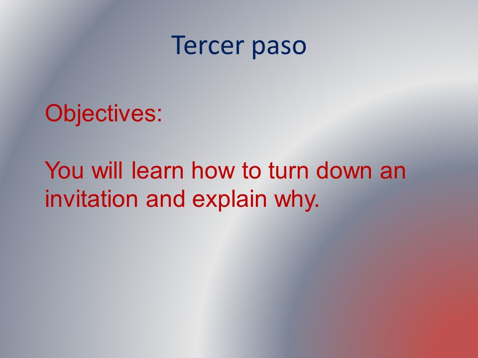 Tercer paso Objectives: You will learn how to turn down an invitation and explain why.