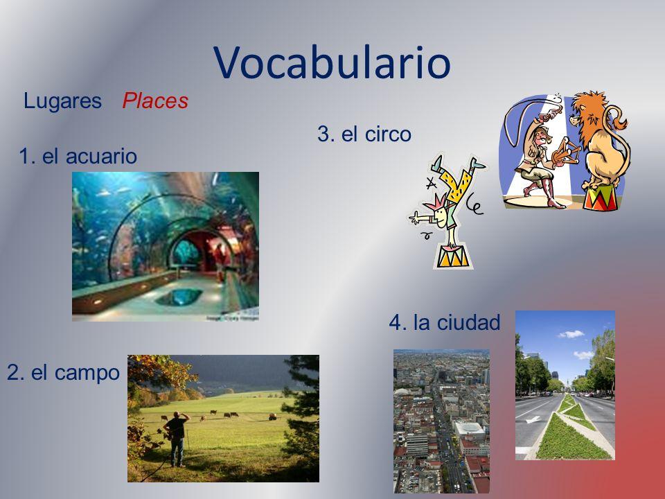 Vocabulario Lugares Places 1. el acuario 2. el campo 3. el circo 4. la ciudad