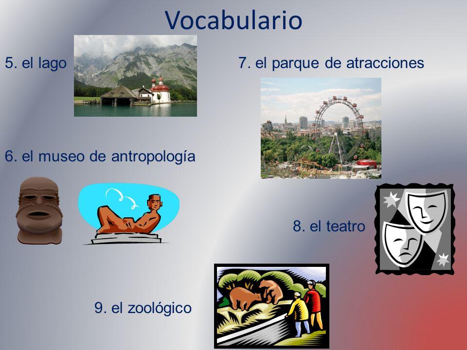 Vocabulario 5. el lago 6. el museo de antropología 7. el parque de atracciones 8. el teatro 9. el zoológico