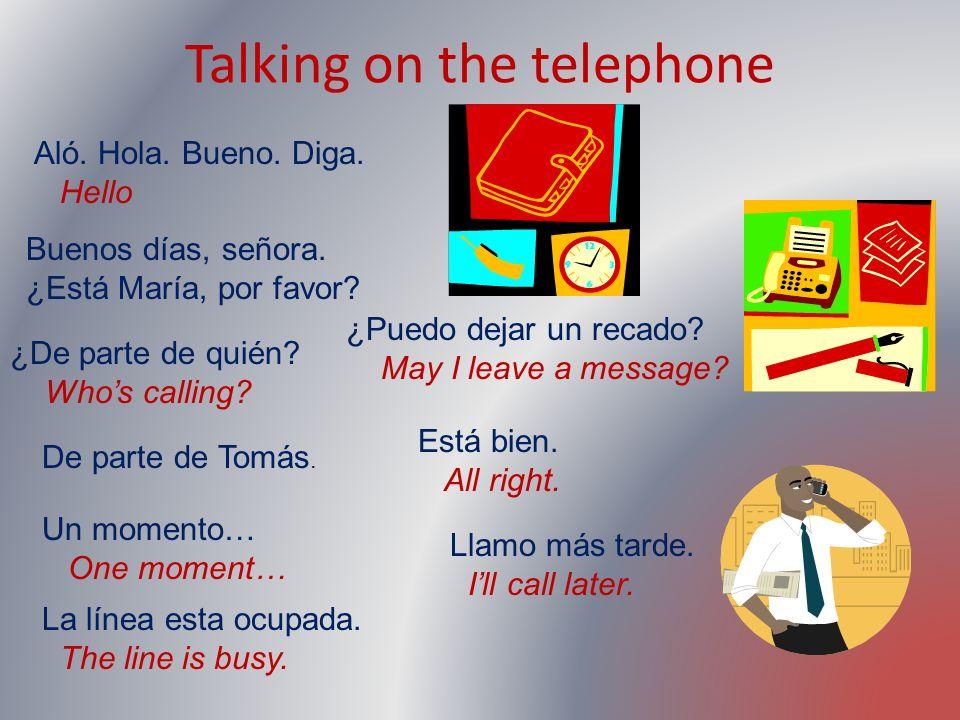 Talking on the telephone Aló. Hola. Bueno. Diga. Hello Buenos días, señora. ¿Está María, por favor? ¿De parte de quién? Whos calling? De parte de Tomá