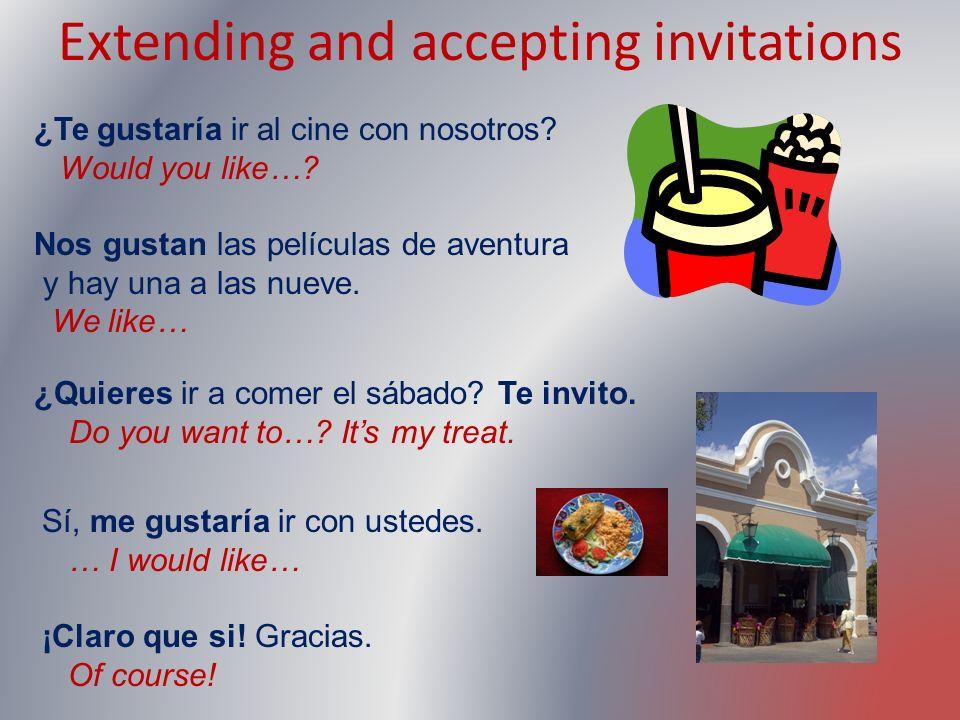 Extending and accepting invitations ¿Te gustaría ir al cine con nosotros? Would you like…? Nos gustan las películas de aventura y hay una a las nueve.